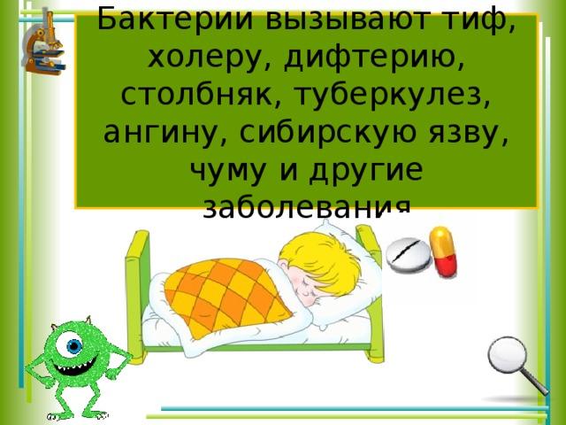 Бактерии вызывают тиф, холеру, дифтерию, столбняк, туберкулез, ангину, сибирскую язву, чуму и другие заболевания