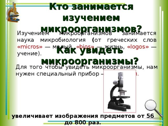 Как увидеть микроорганизмы?   Кто занимается изучением микроорганизмов? Изучением микроорганизмов занимается наука микробиология ( от греческих слов «micros»  — малый, «bios» — жизнь, «logos» — учение). Для того чтобы увидеть микроорганизмы, нам нужен специальный прибор – микроскоп. увеличивает  изображения предметов от 56 до 800 раз.