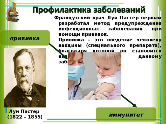 Французский врач Луи Пастер первым разработал метод предупреждения инфекционных заболеваний при помощи прививок.  Прививка – это введение человеку вакцины (специального препарата), благодаря которой он становится невосприимчив к данному заболеванию. прививка Луи Пастер (1822 – 1855)  иммунитет 19 19