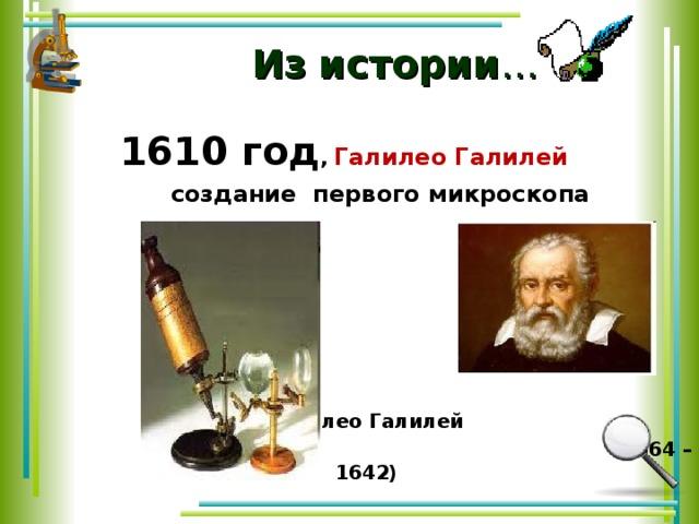 Из  истории …  1610 год , Галилео Галилей   1610 год , Галилео Галилей   создание  первого микроскопа        Галилео Галилей   (1564 – 1642)   создание  первого микроскопа        Галилео Галилей   (1564 – 1642)
