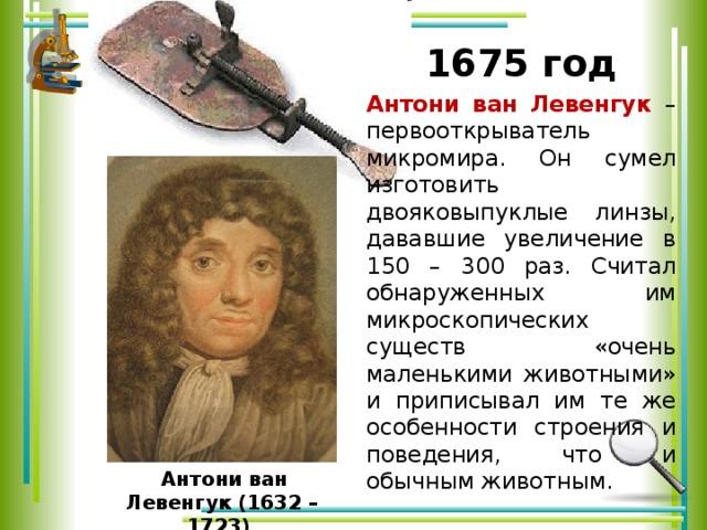 1675 год Антони ван Левенгук – первооткрыватель микромира. Он сумел изготовить двояковыпуклые линзы, дававшие увеличение в 150 – 300 раз. Считал обнаруженных им микроскопических существ «очень маленькими животными» и приписывал им те же особенности строения и поведения, что и обычным животным.  Антони ван Левенгук (1632 – 1723)