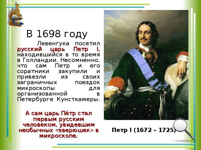 В 1698 году  Левенгука посетил русский царь Петр I, находившийся в то время в Голландии. Несомненно, что сам Петр и его соратники закупили и привезли из своих заграничных поездок микроскопы для организованной в Петербурге Кунсткамеры.  А сам царь Пётр стал первым русским человеком, увидевшим необычных «зверюшек» в микроскопе.  Петр I (1672 – 1725)