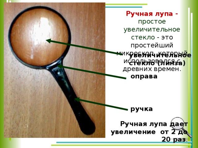Ручная лупа - простое увеличительное стекло - это простейший микроскоп, который использовался с древних времен.   увеличительное стекло ( линза) оправа ручка Ручная лупа дает увеличение от 2 до 20 раз .