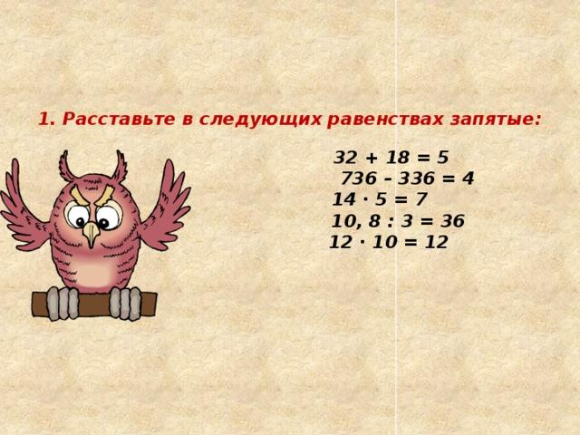 1. Расставьте в следующих равенствах запятые:     32 + 18 = 5   736 – 336 = 4   14 ∙ 5 = 7   10, 8 : 3 = 36   12 ∙ 10 = 12