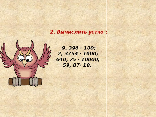 2. Вычислить устно :     9, 396 ∙ 100;  2, 3754 ∙ 1000;  640, 75 ∙ 10000;  59, 87∙ 10.
