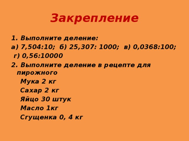 Закрепление 1. Выполните деление: а) 7,504:10; б) 25,307: 1000; в) 0,0368:100;  г) 0,56:10000 2. Выполните деление в рецепте для пирожного  Мука 2 кг  Сахар 2 кг  Яйцо 30 штук  Масло 1кг  Сгущенка 0, 4 кг