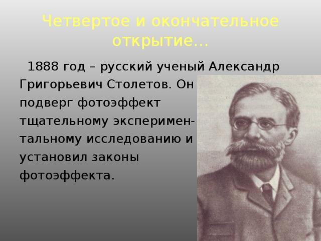 Четвертое и окончательное открытие…  1888 год – русский ученый Александр Григорьевич Столетов. Он подверг фотоэффект тщательному эксперимен- тальному исследованию и установил законы фотоэффекта.
