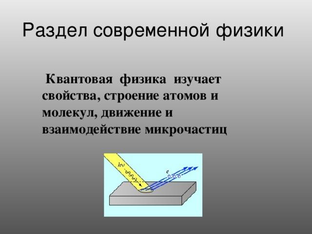 Раздел современной физики  Квантовая физика изучает  свойства,  строение атомов и молекул, движение и взаимодействие микрочастиц