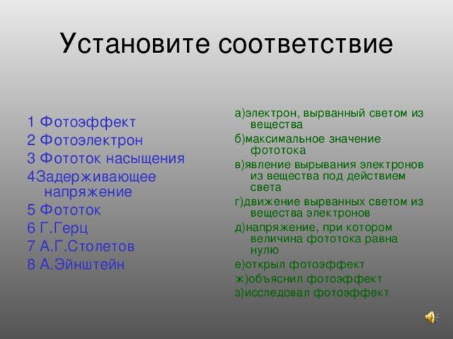 Установите соответствие а)электрон, вырванный светом из вещества б)максимальное значение фототока в)явление вырывания электронов из вещества под действием света г)движение вырванных светом из вещества электронов д)напряжение, при котором величина фототока равна нулю е)открыл фотоэффект ж)объяснил фотоэффект з)исследовал фотоэффект 1 Фотоэффект 2 Фотоэлектрон 3 Фототок насыщения 4Задерживающее напряжение 5 Фототок 6 Г.Герц 7 А.Г.Столетов 8 А.Эйнштейн