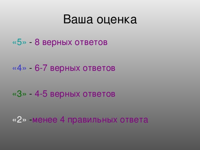 Ваша оценка «5» - 8 верных ответов «4» - 6-7 верных ответов «3» - 4-5 верных ответов «2» - менее 4 правильных ответа
