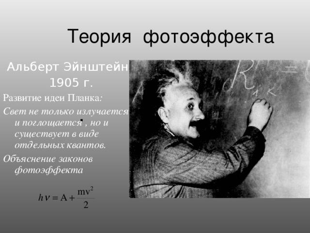 Теория фотоэффекта  Альберт Эйнштейн  1905 г. Развитие идеи Планка : Свет не только излучается и поглощается , но и существует в виде отдельных квантов. Объяснение законов фотоэффекта  .