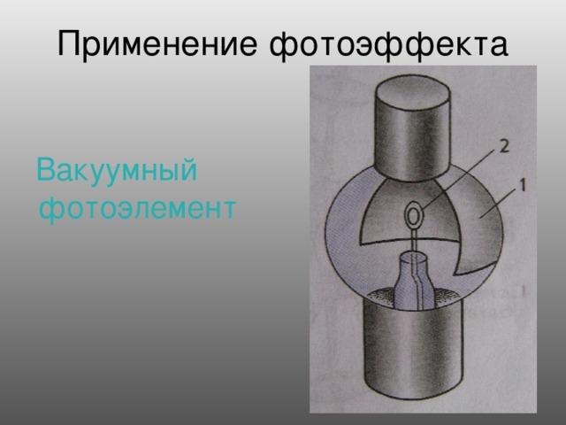 Применение фотоэффекта  Вакуумный фотоэлемент