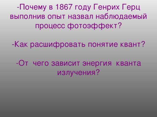 -Почему в 1867 году Генрих Герц выполнив опыт назвал наблюдаемый процесс фотоэффект?   -Как расшифровать понятие квант?   -От чего зависит энергия кванта излучения?