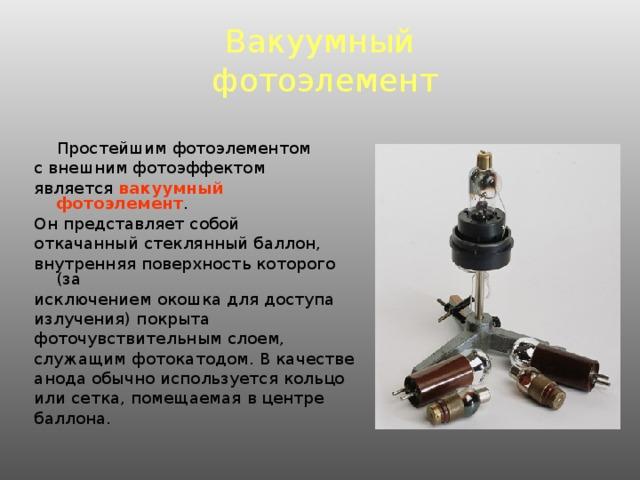 Вакуумный  фотоэлемент  Простейшим фотоэлементом с внешним фотоэффектом является вакуумный фотоэлемент . Он представляет собой откачанный стеклянный баллон, внутренняя поверхность которого (за исключением окошка для доступа излучения) покрыта фоточувствительным слоем, служащим фотокатодом. В качестве анода обычно используется кольцо или сетка, помещаемая в центре баллона.