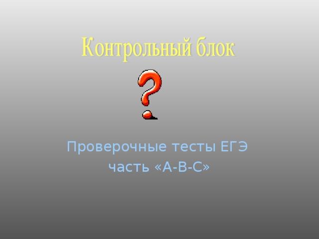 Проверочные тесты ЕГЭ часть «А-В-С»