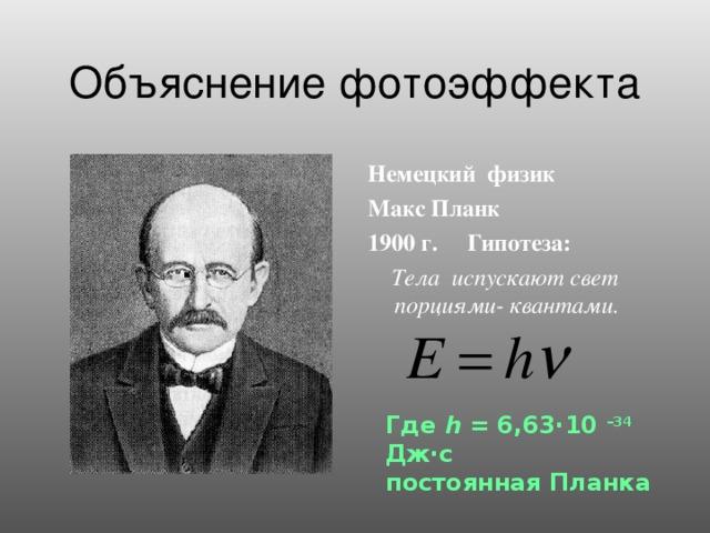 Объяснение фотоэффекта Немецкий физик Макс Планк 1900 г. Гипотеза:   Тела испускают свет порциями- квантами.  . Где h = 6,63·10 –34 Дж·с постоянная Планка