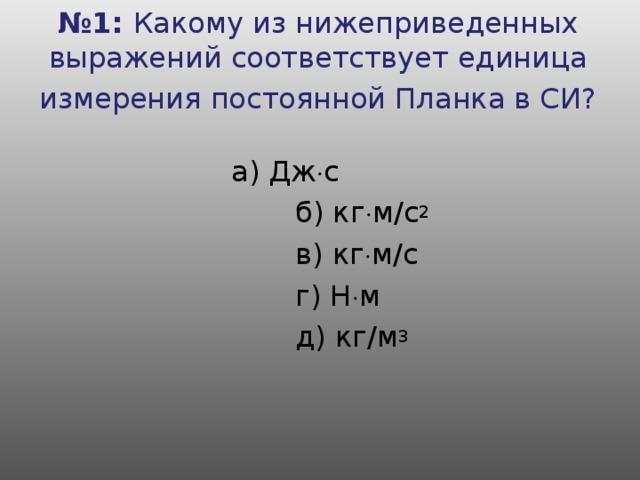 № 1: Какому из нижеприведенных выражений соответствует единица измерения постоянной Планка в СИ?      а) Дж  с     б) кг  м /c 2     в) кг  м /c     г) Н  м     д) кг / м 3