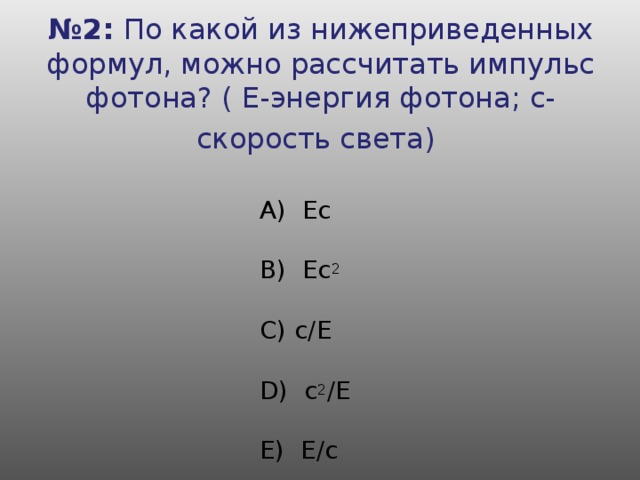№ 2: По какой из нижеприведенных формул, можно рассчитать импульс фотона? ( Е-энергия фотона; с- скорость света)      А) Ес     B) Ес 2      C) с/Е     D) с 2 /Е     E) Е/с