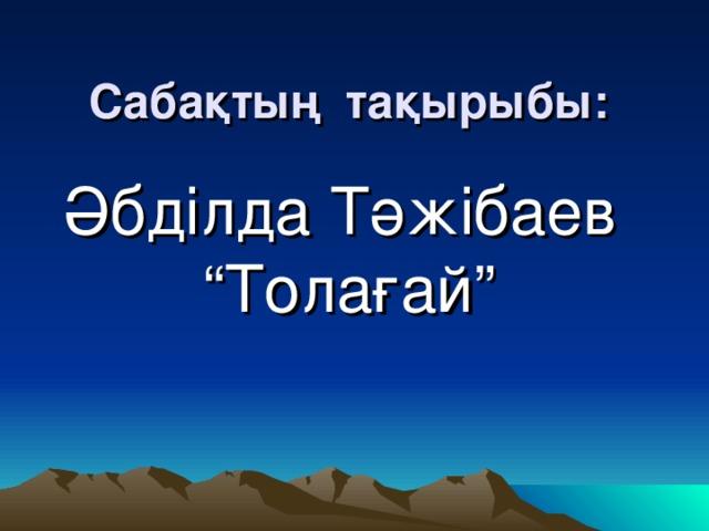 "Сабақтың тақырыбы: Әбділда Тәжібаев ""Толағай"""