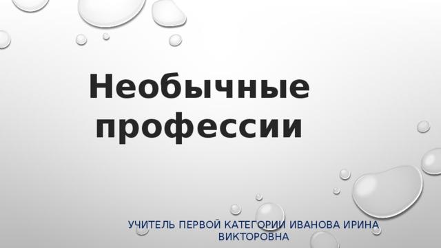 Необычные  профессии Учитель первой категории Иванова Ирина Викторовна