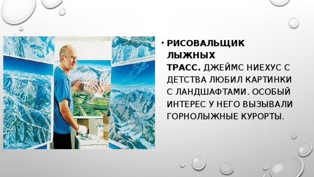Рисовальщик лыжных трасс. Джеймс Ниехус с детства любил картинки с ландшафтами. Особый интерес у него вызывали горнолыжные курорты.