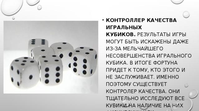 Контроллер качества игральных кубиков. Результаты игры могут быть искажены даже из-за мельчайшего несовершенства игрального кубика. В итоге фортуна придет к тому, кто этого и не заслуживает. Именно поэтому существует контролер качества. Они тщательно исследуют все кубики на наличие на них физических или геометрических дефектов.