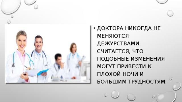 Доктора никогда не меняются дежурствами. Считается, что подобные изменения могут привести к плохой ночи и большим трудностям.