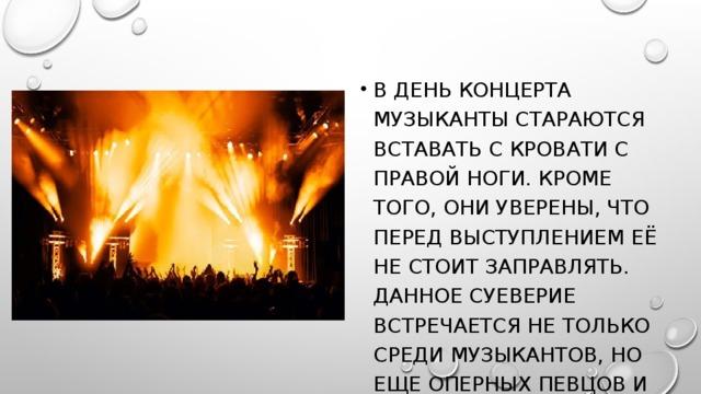 В день концерта музыканты стараются вставать с кровати с правой ноги. Кроме того, они уверены, что перед выступлением её не стоит заправлять. Данное суеверие встречается не только среди музыкантов, но еще оперных певцов и дирижеров.