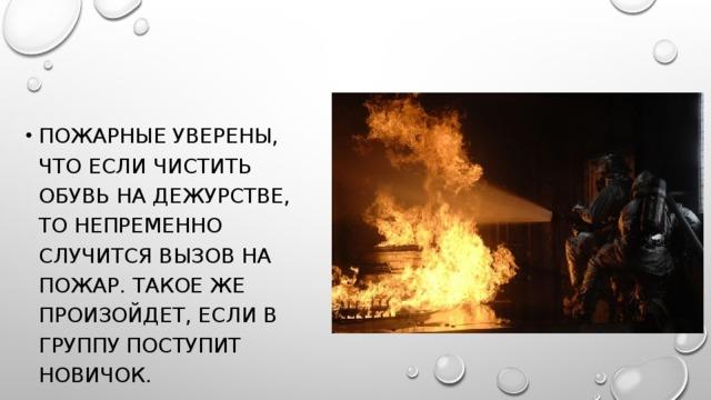 Пожарные уверены, что если чистить обувь на дежурстве, то непременно случится вызов на пожар. Такое же произойдет, если в группу поступит новичок.