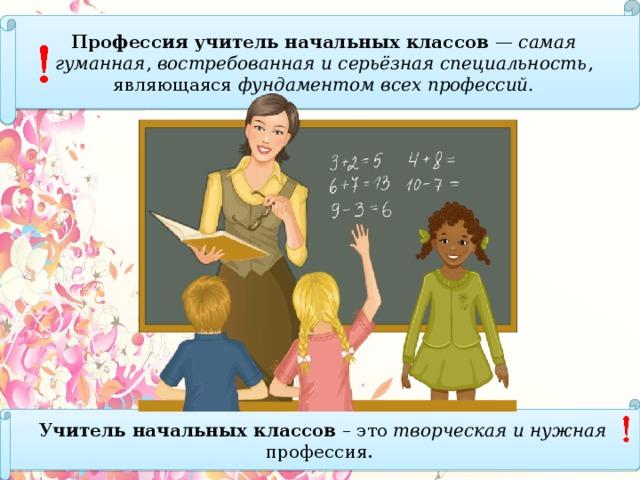 Профессия учитель начальных классов — самая гуманная , востребованная и серьёзная специальность , являющаяся фундаментом всех профессий. Учительначальных классов – это творческая и нужная профессия.