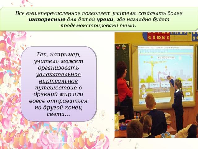 Все вышеперечисленное позволяет учителю создавать более интересные для детей уроки , где наглядно будет продемонстрирована тема. Так, например, учитель может организовать увлекательное виртуальное путешествие в древний мир или вовсе отправиться на другой конец света…