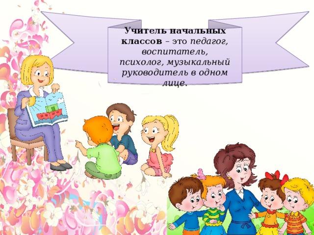 Учитель начальных классов – это педагог, воспитатель, психолог,музыкальный руководитель в одном лице.