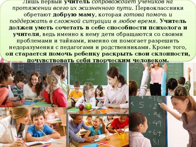 Лишь первый учитель  сопровождает учеников на протяжении всего их жизненного пути. Первоклассники обретают добрую маму , которая готова помочь и поддержать в сложной ситуации в любое время.  Учитель должен уметь сочетать в себе способности психолога и учителя , ведь именно к нему дети обращаются со своими проблемами и тайнами, именно он помогает разрешить недоразумения с педагогами и родственниками. Кроме того, он старается помочь ребенку раскрыть свои склонности, почувствовать себя творческим человеком.