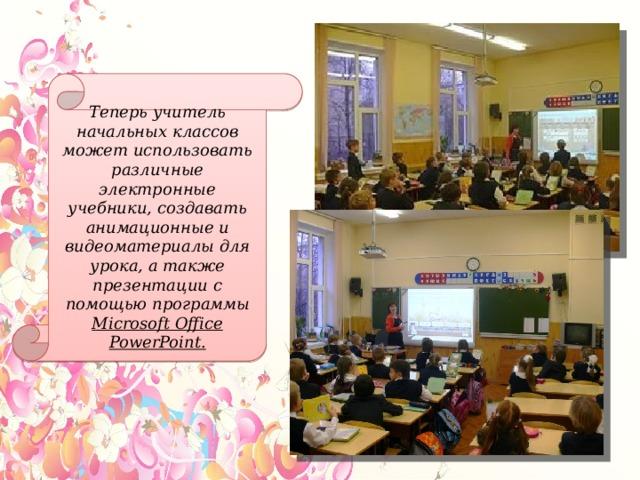 Теперь учитель начальных классов может использовать различные электронные учебники, создавать анимационные и видеоматериалы для урока, а также презентации с помощью программы Microsoft Office PowerPoint.