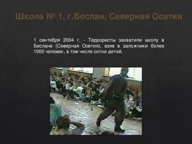 Школа №1, г.Беслан,Северная Осетия 1 сентября 2004 г. - Террористы захватили школу в Беслане (Северная Осетия), взяв в заложники более 1000 человек, в том числе сотни детей.