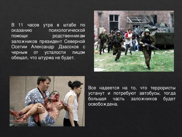 В 11 часов утра в штабе по оказанию психологической помощи родственникам заложников президент Северной Осетии Александр Дзасохов с черным от усталости лицом обещал, что штурма не будет. Все надеется на то, что террористы устанут и потребуют автобусы, тогда большая часть заложников будет освобождена.