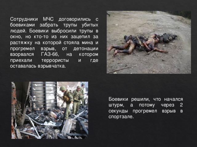 Сотрудники МЧС договорились с боевиками забрать трупы убитых людей. Боевики выбросили трупы в окно, но кто-то из них зацепил за растяжку на которой стояла мина и прогремел взрыв, от детонации взорвался ГАЗ-66, на котором приехали террористы и где оставалась взрывчатка. Боевики решили, что начался штурм, а потому через 2 секунды прогремел взрыв в спортзале.