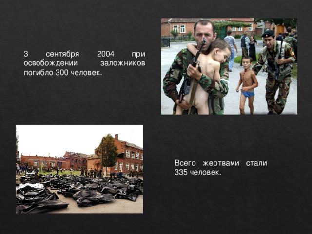 3 сентября 2004 при освобождении заложников погибло 300 человек. Всего жертвами стали 335 человек.
