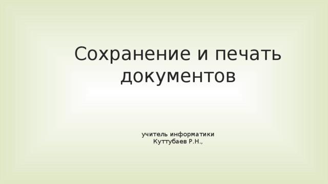 Сохранение и печать документов    учитель информатики  Куттубаев Р.Н.,