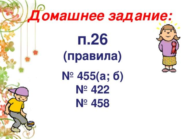 Домашнее задание:   п.26 (правила)  № 455(а; б) № 422 № 458