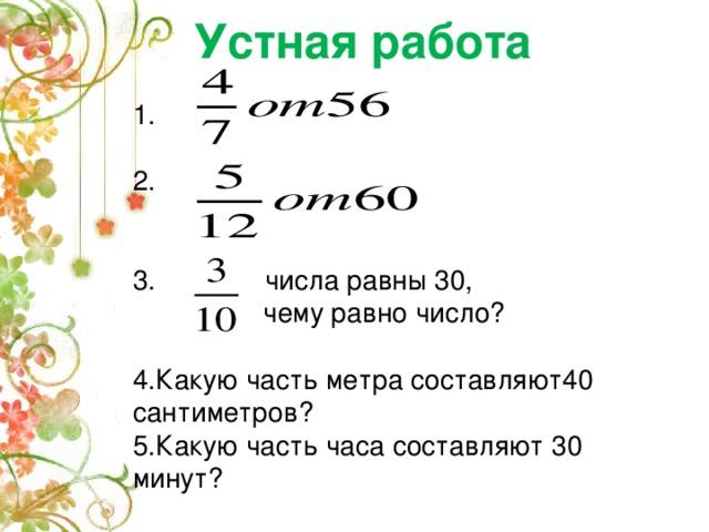 Устная работа 1. 2.  числа равны 30,  чему равно число? 4.Какую часть метра составляют40 сантиметров? 5.Какую часть часа составляют 30 минут?