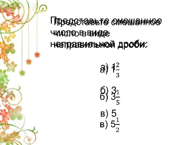 Представьте смешанное число в виде неправильной дроби:  а) 1 б) 3 в) 5