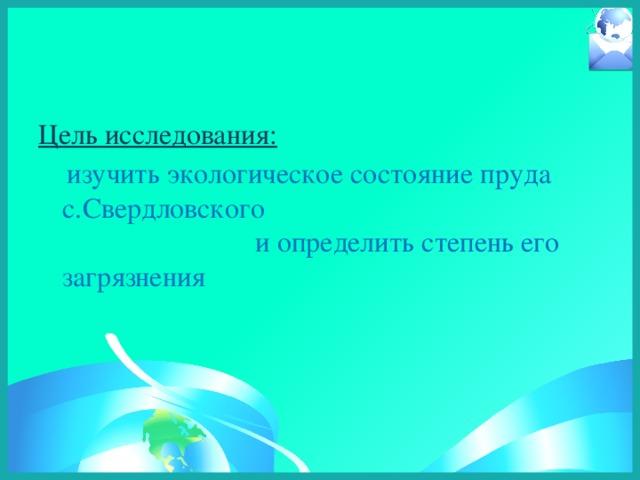 Цель исследования:  изучить экологическое состояние пруда c.Свердловского и определить степень его загрязнения