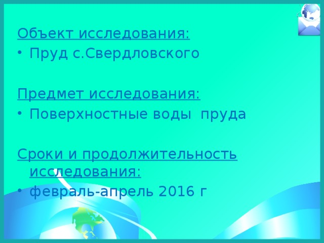 Объект исследования: Пруд с.Свердловского Предмет исследования: Поверхностные воды пруда Сроки и продолжительность исследования: