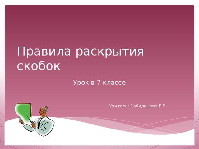 Правила раскрытия скобок Урок в 7 классе Учитель: Габидинова Р.Р .