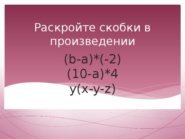 Раскройте скобки в произведении (b-a)*(-2)  (10-a)*4  y(x-y-z)