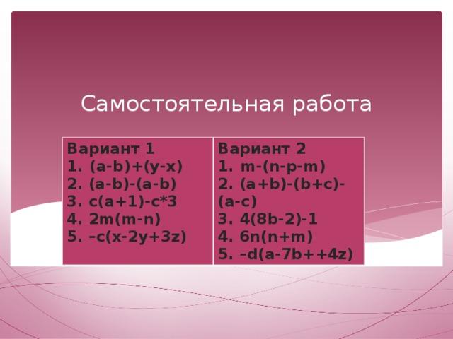 Самостоятельная работа Вариант 1 (a-b)+(y-x) Вариант 2 m-(n-p-m) 2. (a-b)-(a-b) 3. c(a+1)-c*3 2. (a+b)-(b+c)-(a-c) 3. 4(8b-2)-1 4. 2m(m-n) 5. –c(x-2y+3z) 4. 6n(n+m) 5. –d(a-7b++4z)