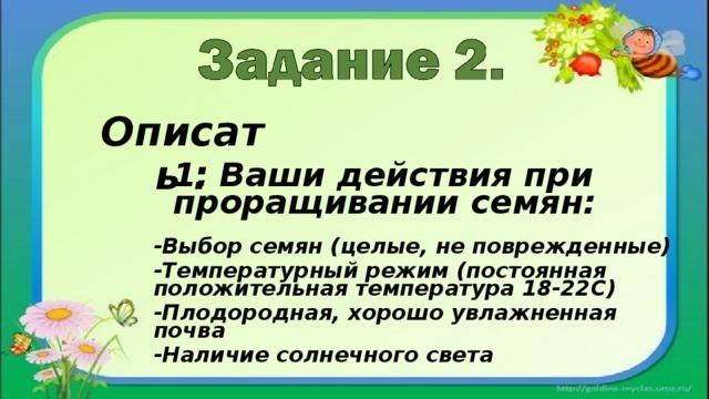 Описать : 1. Ваши действия при проращивании семян: -Выбор семян (целые, не поврежденные) -Температурный режим (постоянная положительная температура 18-22С) -Плодородная, хорошо увлажненная почва -Наличие солнечного света