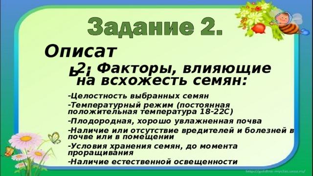 Описать : 2. Факторы, влияющие на всхожесть семян: -Целостность выбранных семян -Температурный режим (постоянная положительная температура 18-22С) -Плодородная, хорошо увлажненная почва -Наличие или отсутствие вредителей и болезней в почве или в помещении -Условия хранения семян, до момента проращивания -Наличие естественной освещенности