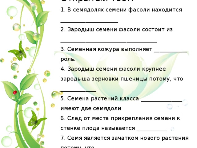 Открытый тест:  1. В семядолях семени фасоли находится _____________________  2. Зародыш семени фасоли состоит из ___________________________________  3. Семенная кожура выполняет ____________ роль.  4. Зародыш семени фасоли крупнее зародыша зерновки пшеницы потому, что _____________  5. Семена растений класса _______________ имеют две семядоли  6. След от места прикрепления семени к стенке плода называется ___________  7. Семя является зачатком нового растения потому, что __________________
